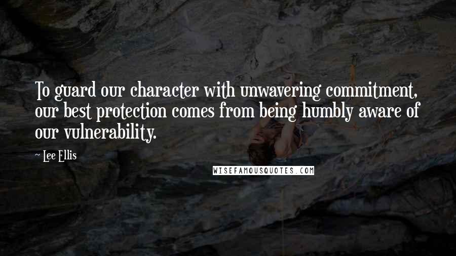 Lee Ellis quotes: To guard our character with unwavering commitment, our best protection comes from being humbly aware of our vulnerability.