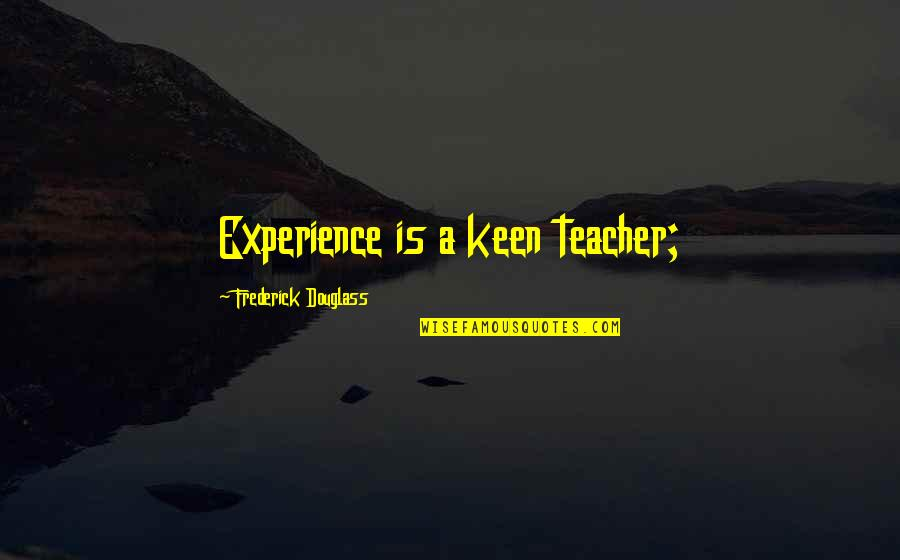 Lee Evan Quotes By Frederick Douglass: Experience is a keen teacher;