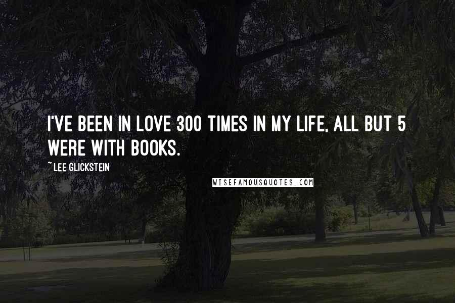 Lee Glickstein quotes: I've been in love 300 times in my life, all but 5 were with books.