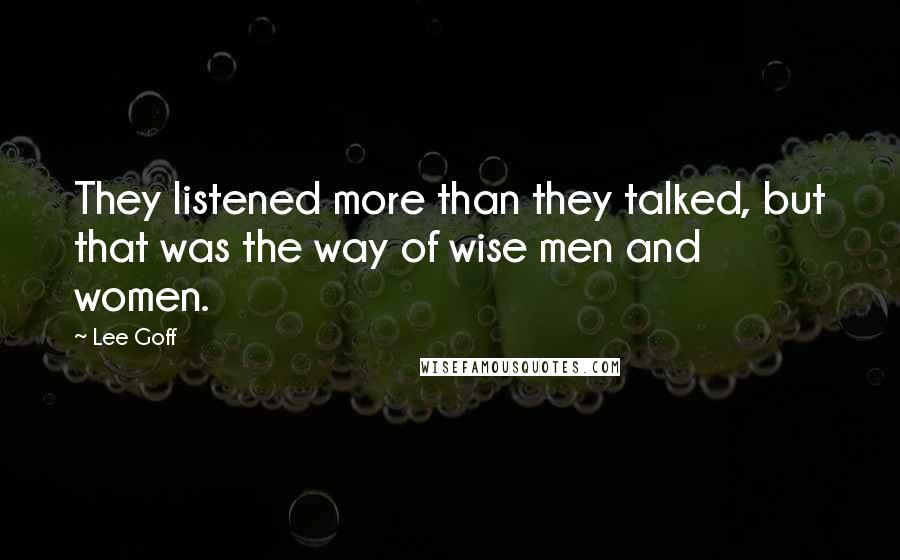 Lee Goff quotes: They listened more than they talked, but that was the way of wise men and women.