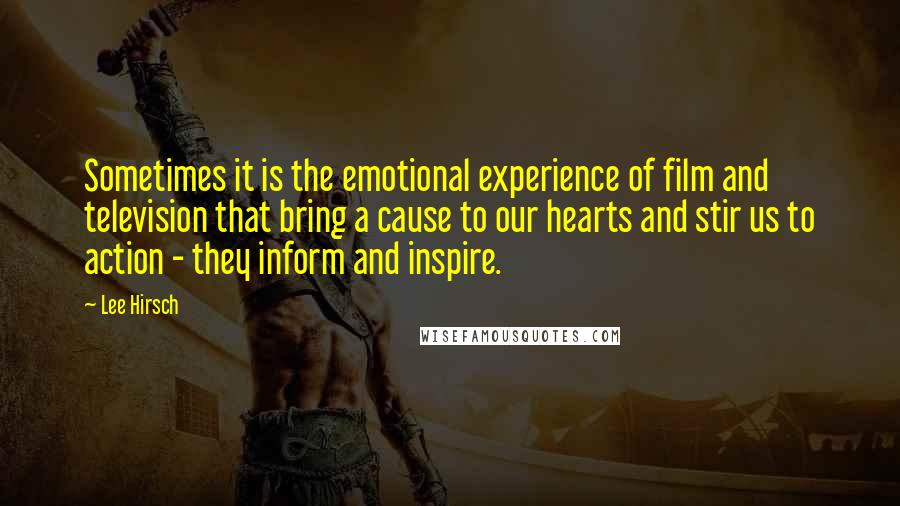 Lee Hirsch quotes: Sometimes it is the emotional experience of film and television that bring a cause to our hearts and stir us to action - they inform and inspire.