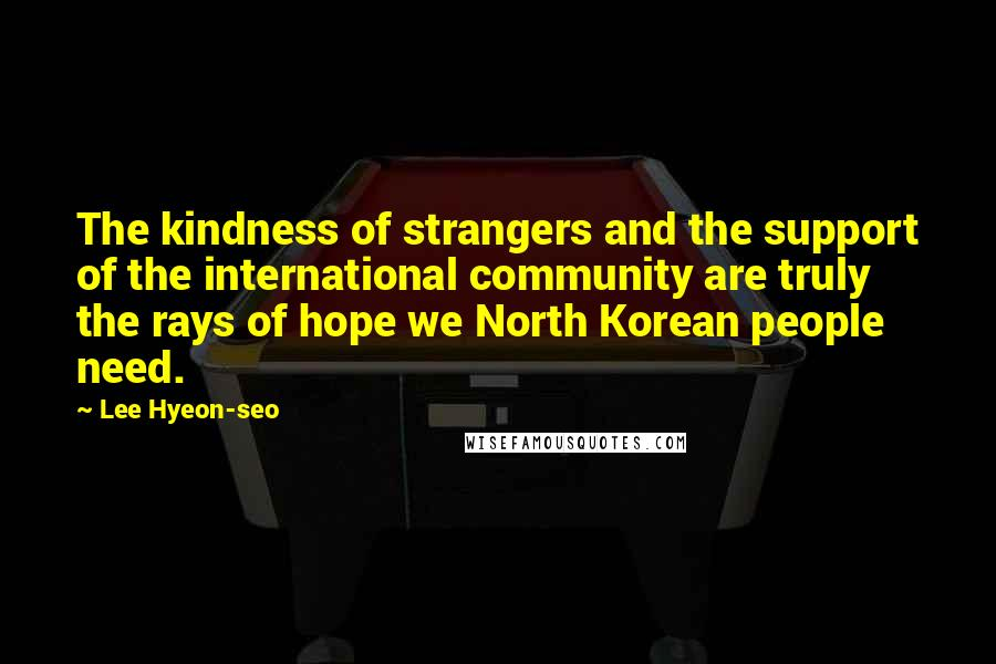 Lee Hyeon-seo quotes: The kindness of strangers and the support of the international community are truly the rays of hope we North Korean people need.