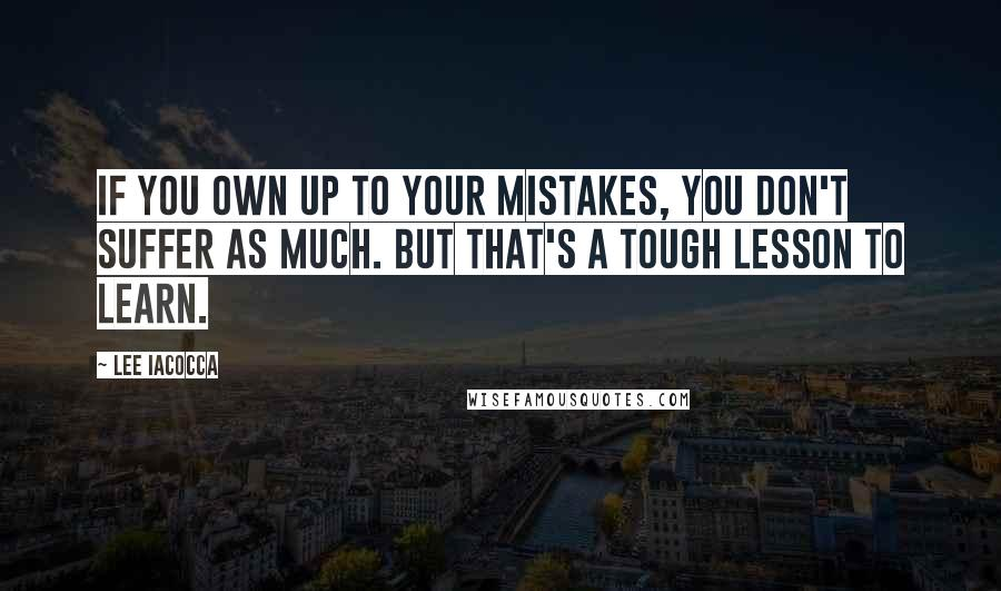 Lee Iacocca quotes: If you own up to your mistakes, you don't suffer as much. But that's a tough lesson to learn.