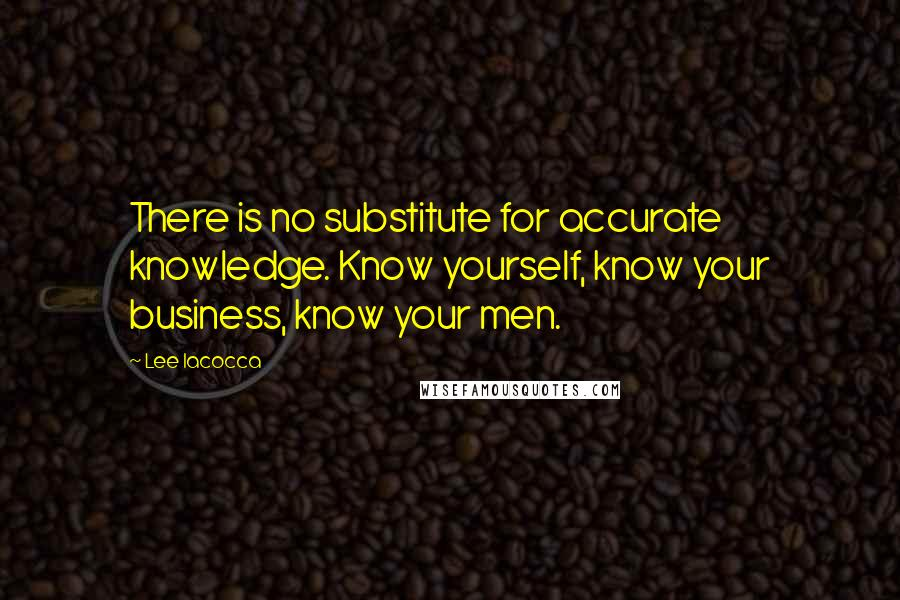 Lee Iacocca quotes: There is no substitute for accurate knowledge. Know yourself, know your business, know your men.