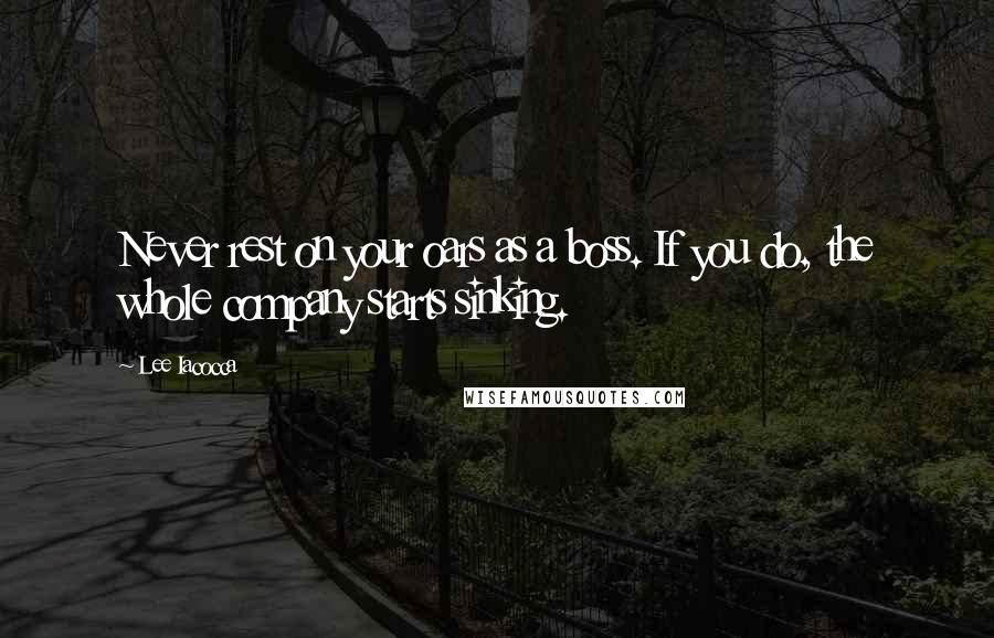 Lee Iacocca quotes: Never rest on your oars as a boss. If you do, the whole company starts sinking.