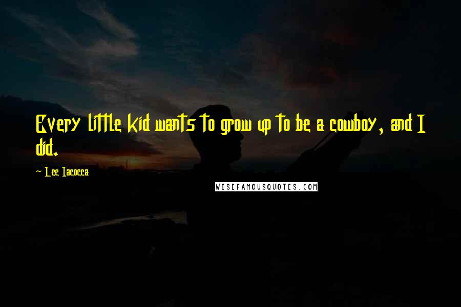 Lee Iacocca quotes: Every little kid wants to grow up to be a cowboy, and I did.