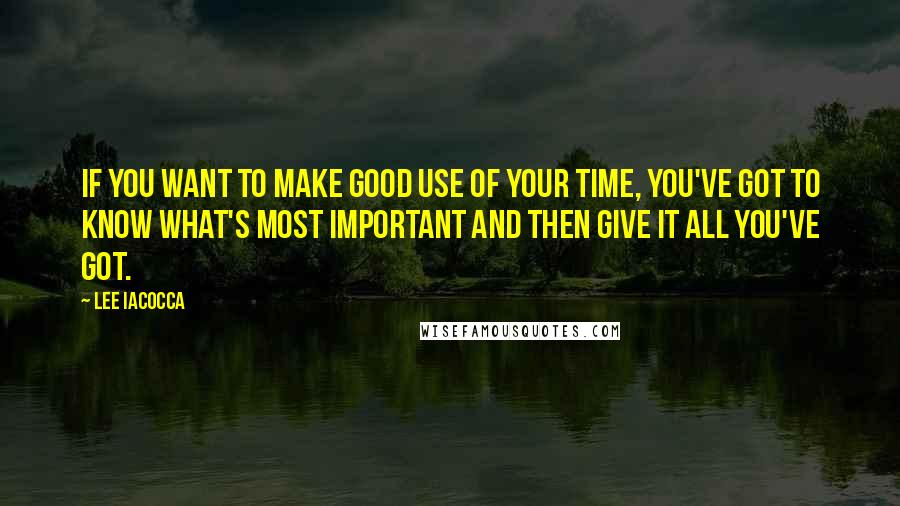 Lee Iacocca quotes: If you want to make good use of your time, you've got to know what's most important and then give it all you've got.