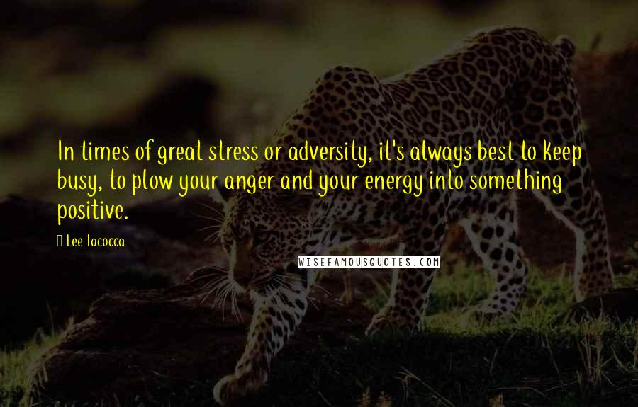 Lee Iacocca quotes: In times of great stress or adversity, it's always best to keep busy, to plow your anger and your energy into something positive.