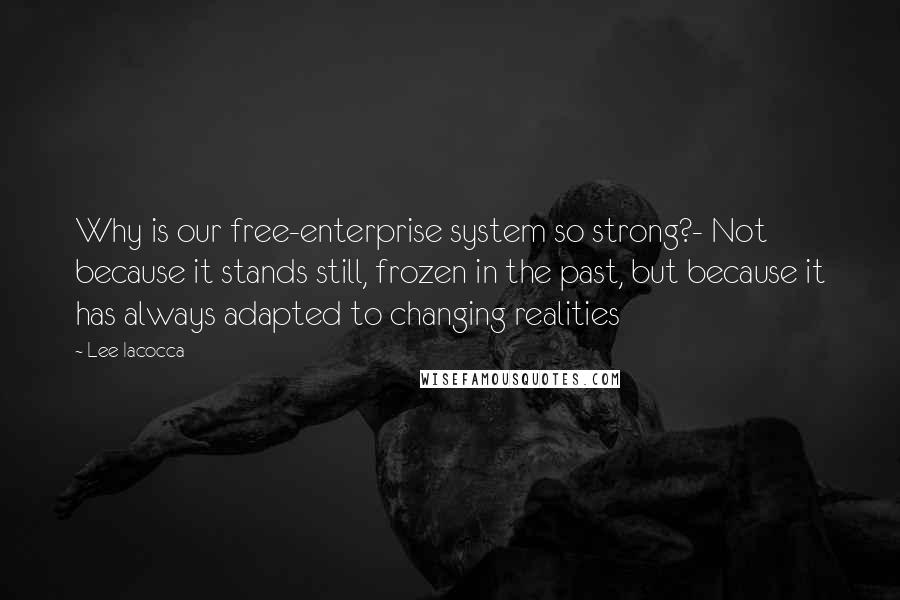 Lee Iacocca quotes: Why is our free-enterprise system so strong?- Not because it stands still, frozen in the past, but because it has always adapted to changing realities