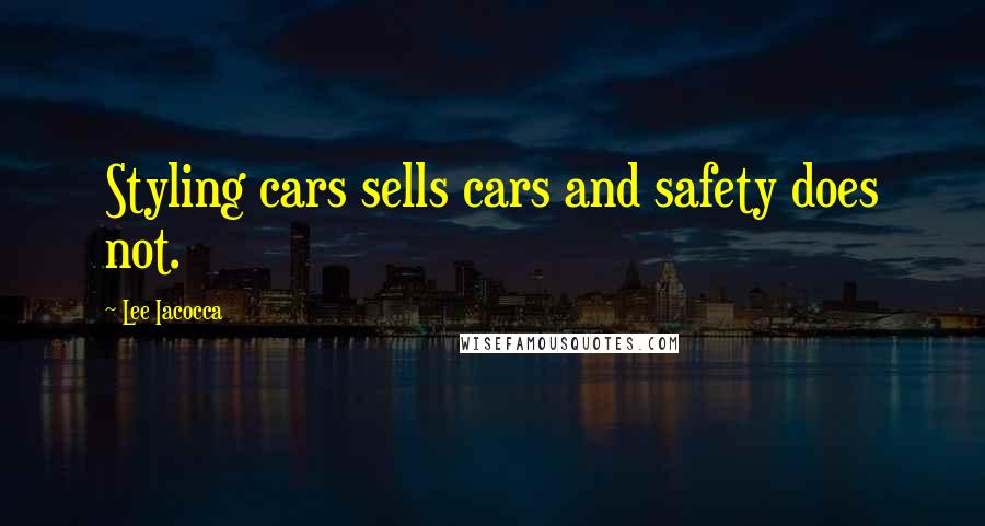 Lee Iacocca quotes: Styling cars sells cars and safety does not.