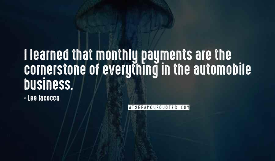 Lee Iacocca quotes: I learned that monthly payments are the cornerstone of everything in the automobile business.