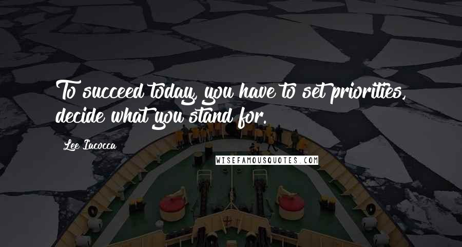 Lee Iacocca quotes: To succeed today, you have to set priorities, decide what you stand for.