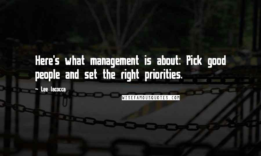 Lee Iacocca quotes: Here's what management is about: Pick good people and set the right priorities.