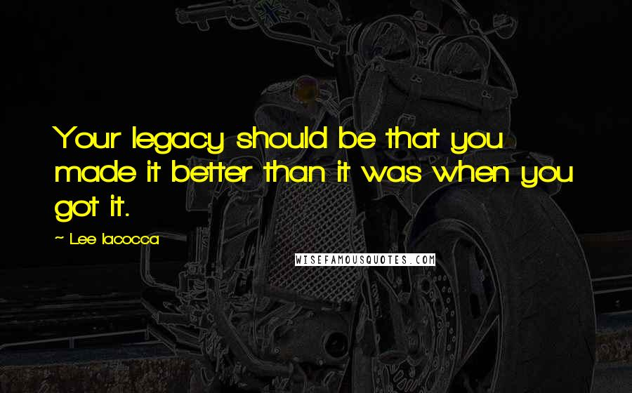Lee Iacocca quotes: Your legacy should be that you made it better than it was when you got it.