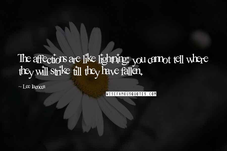 Lee Iacocca quotes: The affections are like lightning: you cannot tell where they will strike till they have fallen.