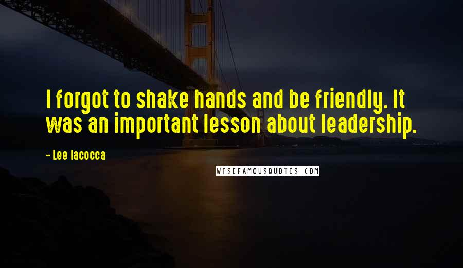 Lee Iacocca quotes: I forgot to shake hands and be friendly. It was an important lesson about leadership.
