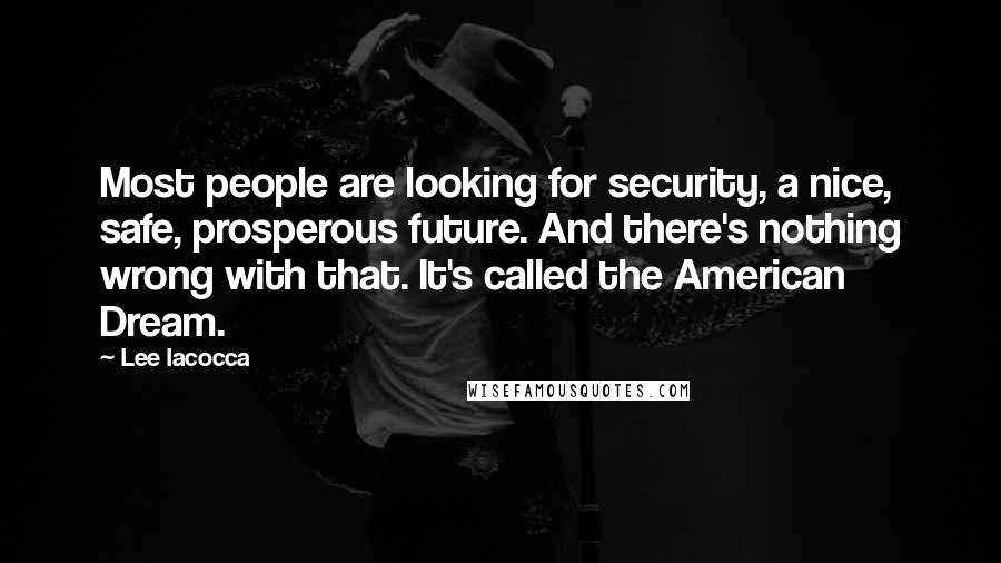 Lee Iacocca quotes: Most people are looking for security, a nice, safe, prosperous future. And there's nothing wrong with that. It's called the American Dream.