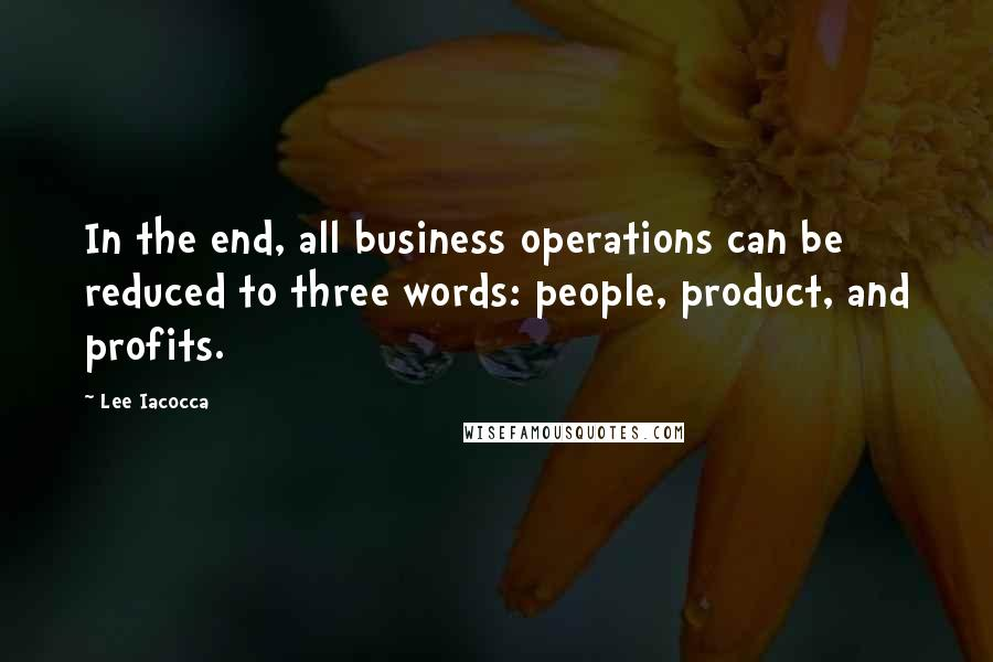 Lee Iacocca quotes: In the end, all business operations can be reduced to three words: people, product, and profits.