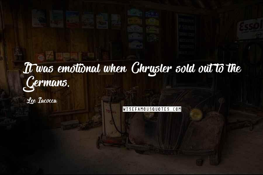Lee Iacocca quotes: It was emotional when Chrysler sold out to the Germans.