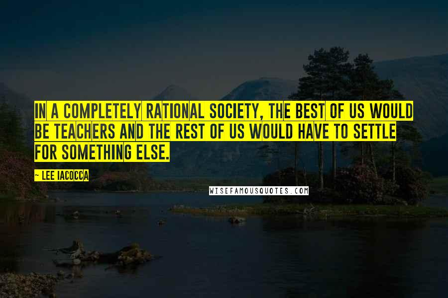 Lee Iacocca quotes: In a completely rational society, the best of us would be teachers and the rest of us would have to settle for something else.
