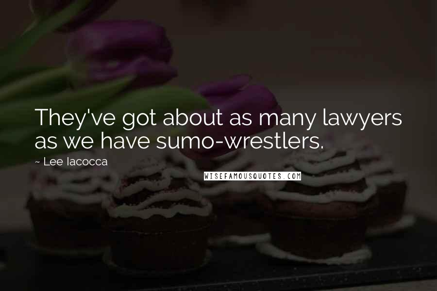 Lee Iacocca quotes: They've got about as many lawyers as we have sumo-wrestlers.
