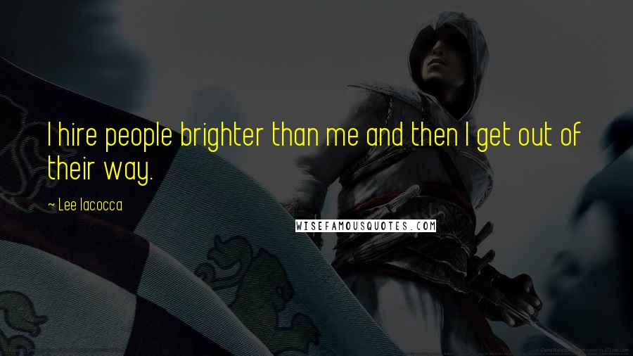 Lee Iacocca quotes: I hire people brighter than me and then I get out of their way.