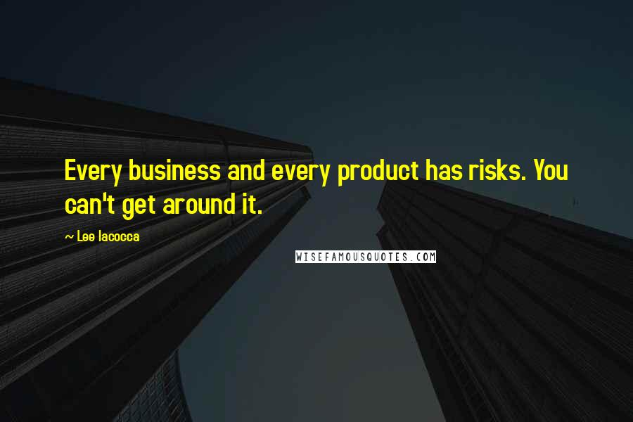 Lee Iacocca quotes: Every business and every product has risks. You can't get around it.
