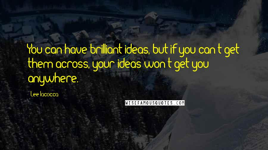 Lee Iacocca quotes: You can have brilliant ideas, but if you can't get them across, your ideas won't get you anywhere.