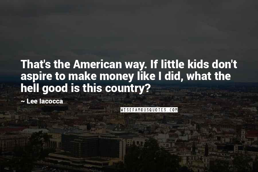 Lee Iacocca quotes: That's the American way. If little kids don't aspire to make money like I did, what the hell good is this country?