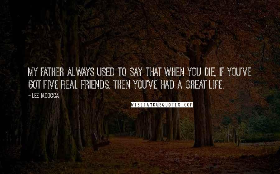 Lee Iacocca quotes: My father always used to say that when you die, if you've got five real friends, then you've had a great life.