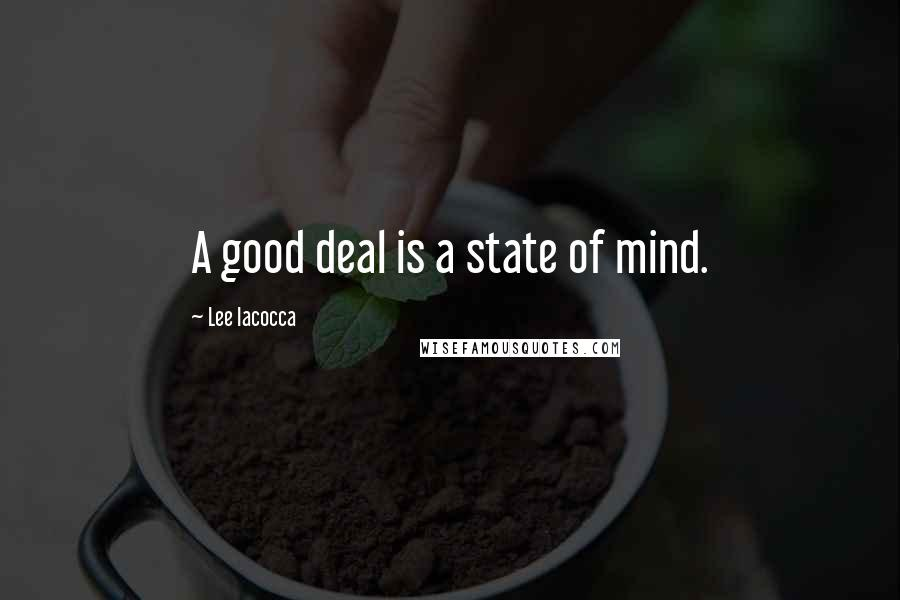 Lee Iacocca quotes: A good deal is a state of mind.