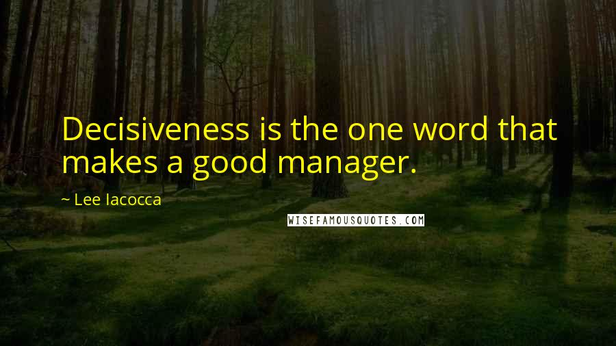 Lee Iacocca quotes: Decisiveness is the one word that makes a good manager.