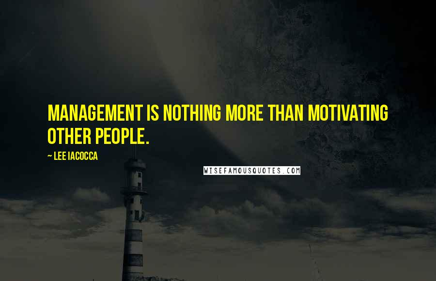 Lee Iacocca quotes: Management is nothing more than motivating other people.