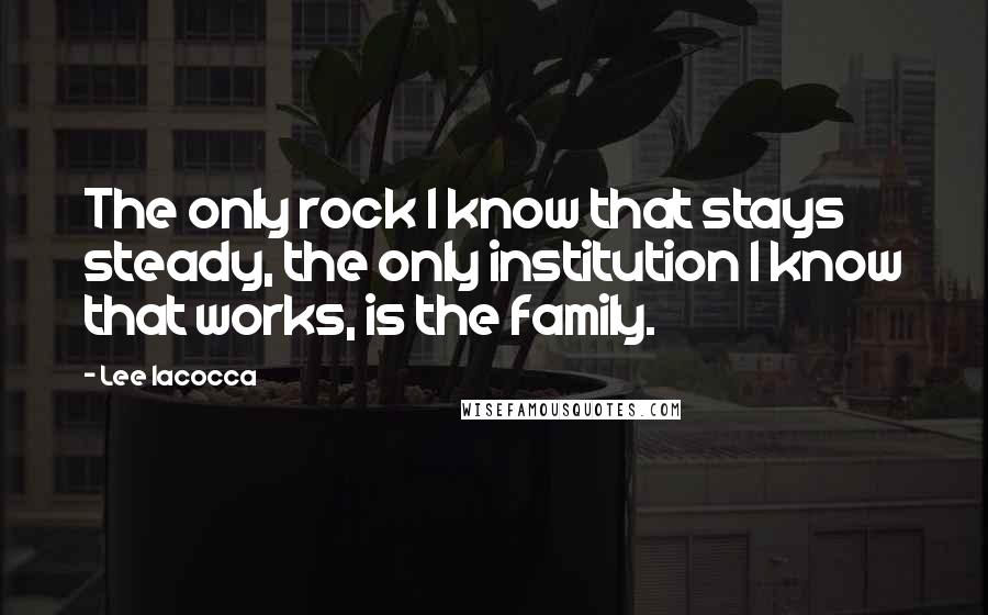 Lee Iacocca quotes: The only rock I know that stays steady, the only institution I know that works, is the family.