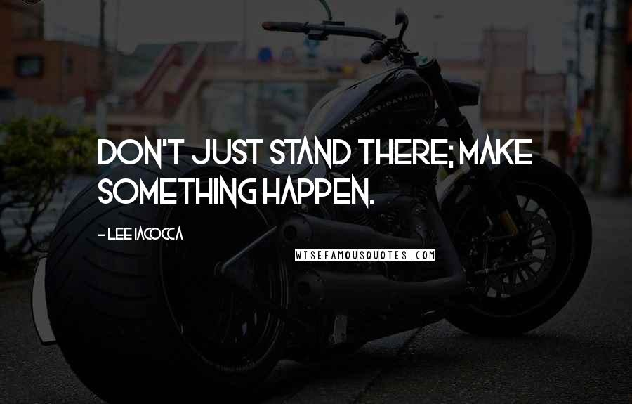 Lee Iacocca quotes: Don't just stand there; make something happen.