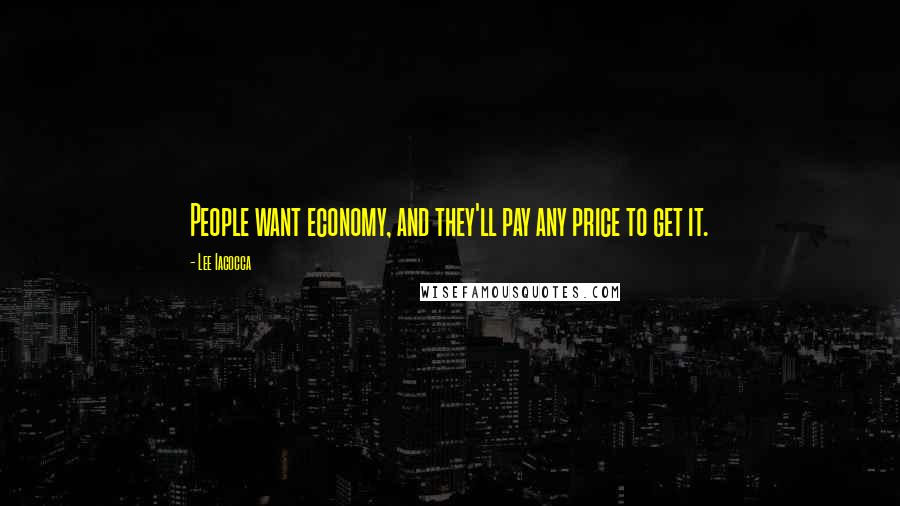 Lee Iacocca quotes: People want economy, and they'll pay any price to get it.
