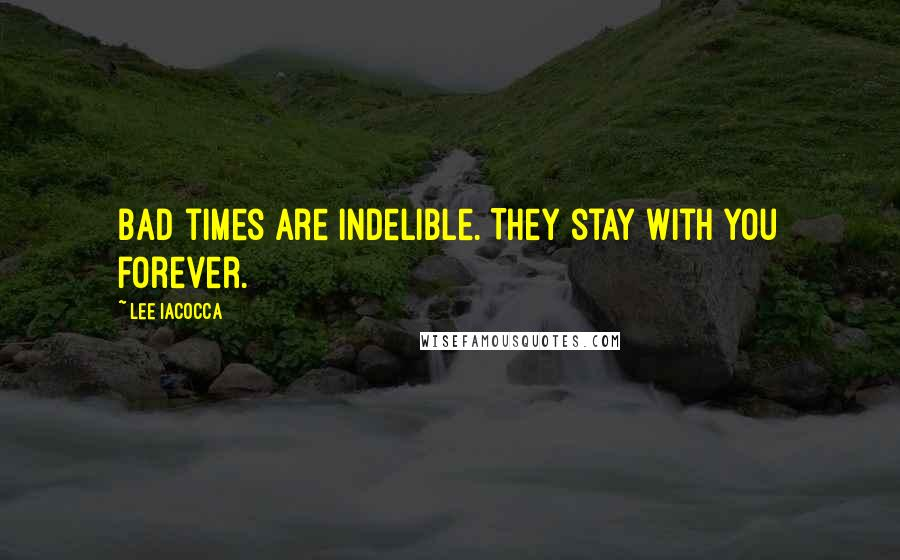 Lee Iacocca quotes: Bad times are indelible. They stay with you forever.