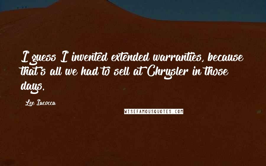 Lee Iacocca quotes: I guess I invented extended warranties, because that's all we had to sell at Chrysler in those days.