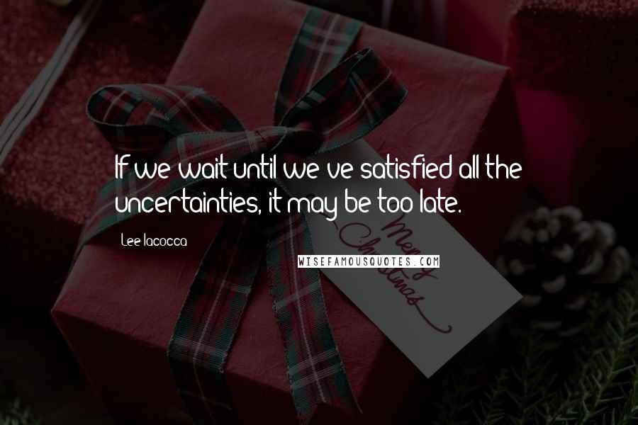 Lee Iacocca quotes: If we wait until we've satisfied all the uncertainties, it may be too late.