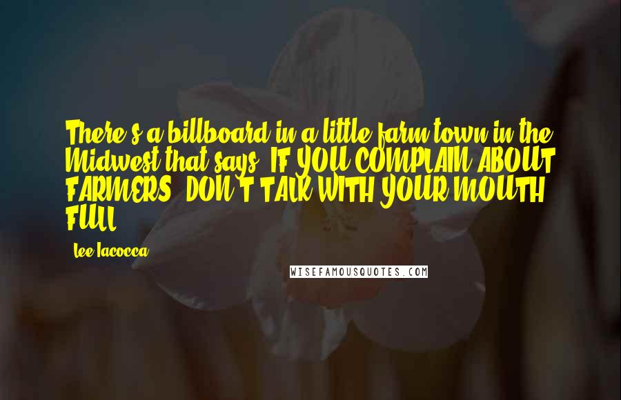 Lee Iacocca quotes: There's a billboard in a little farm town in the Midwest that says: IF YOU COMPLAIN ABOUT FARMERS, DON'T TALK WITH YOUR MOUTH FULL.