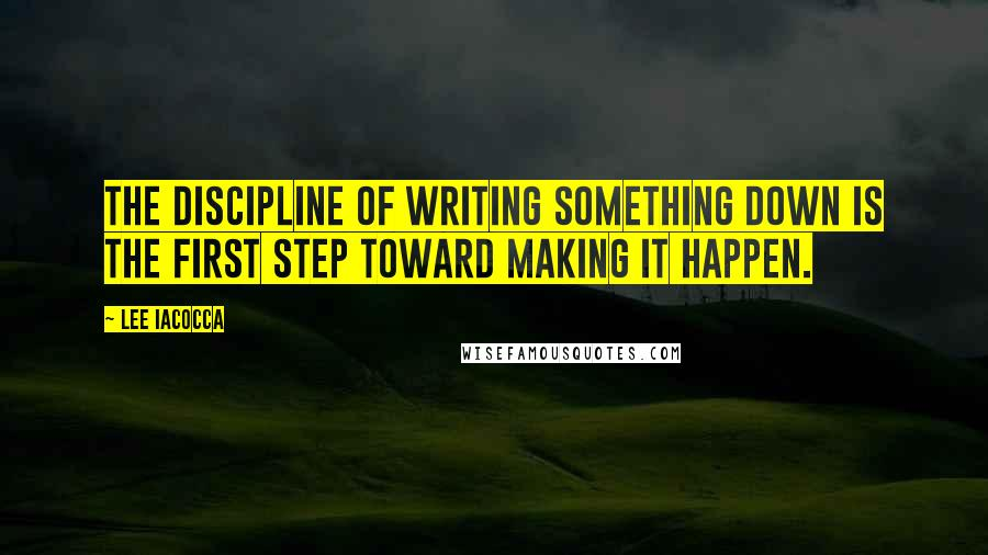 Lee Iacocca quotes: The discipline of writing something down is the first step toward making it happen.