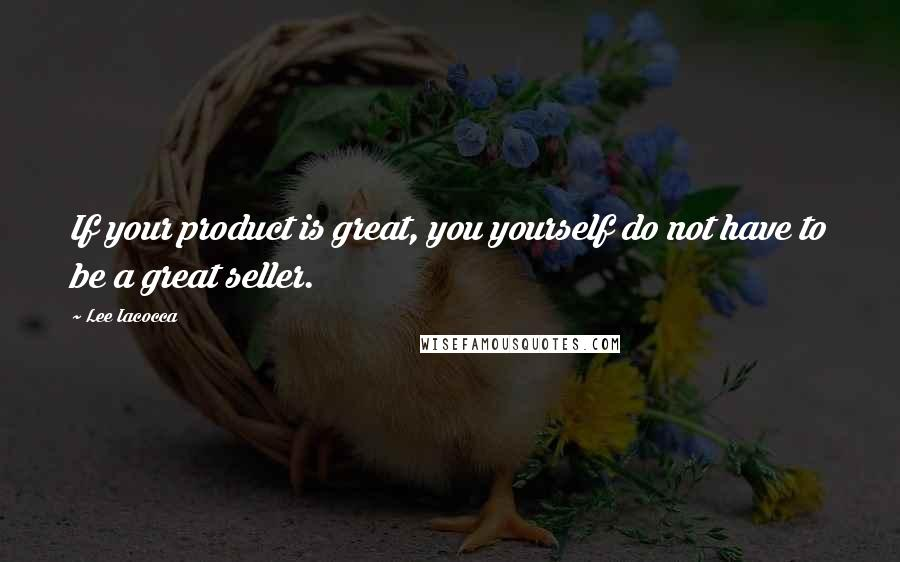 Lee Iacocca quotes: If your product is great, you yourself do not have to be a great seller.