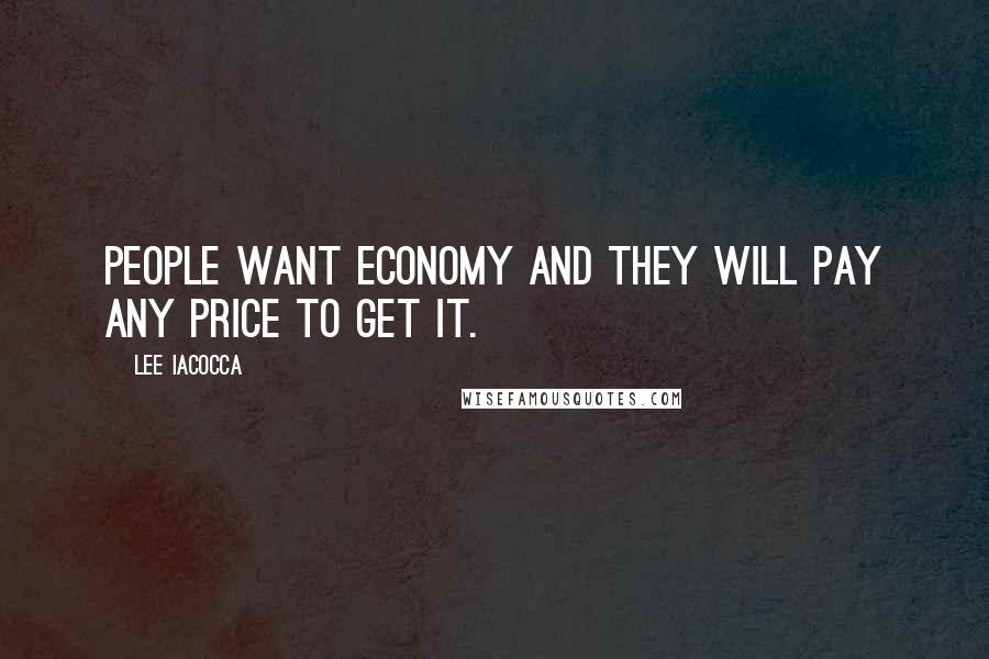Lee Iacocca quotes: People want economy and they will pay any price to get it.