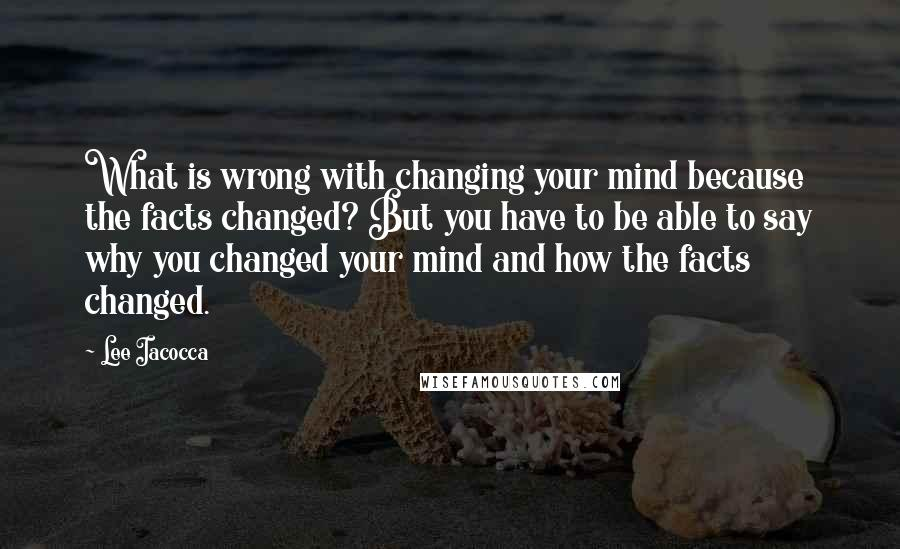 Lee Iacocca quotes: What is wrong with changing your mind because the facts changed? But you have to be able to say why you changed your mind and how the facts changed.