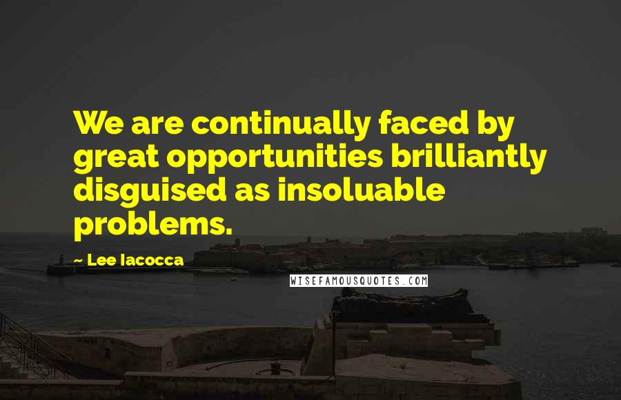Lee Iacocca quotes: We are continually faced by great opportunities brilliantly disguised as insoluable problems.