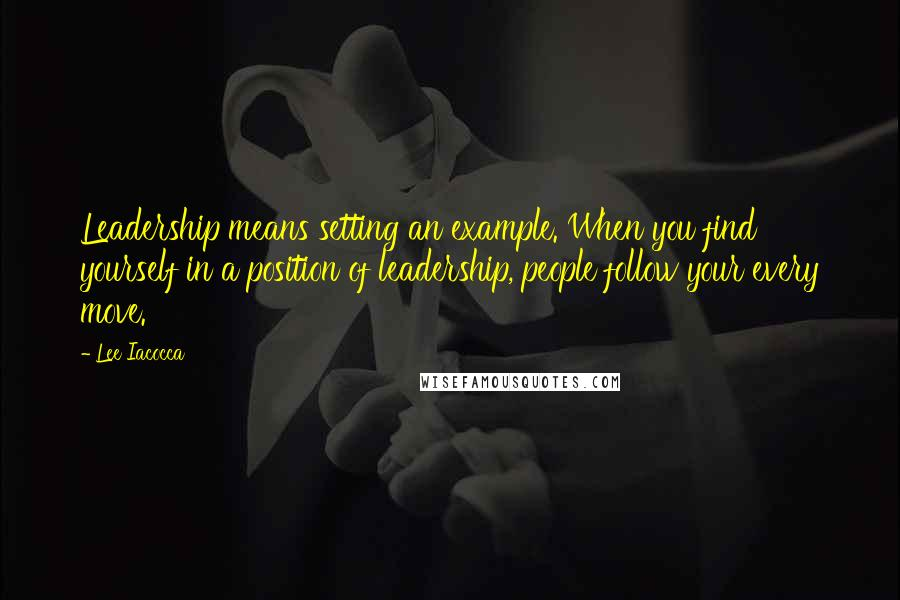 Lee Iacocca quotes: Leadership means setting an example. When you find yourself in a position of leadership, people follow your every move.