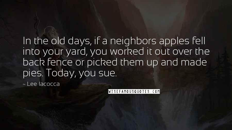 Lee Iacocca quotes: In the old days, if a neighbors apples fell into your yard, you worked it out over the back fence or picked them up and made pies. Today, you sue.