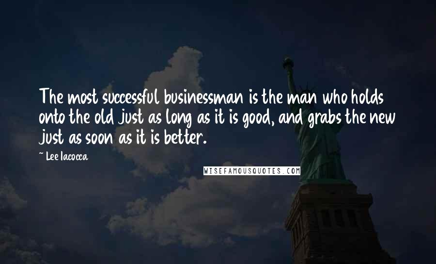 Lee Iacocca quotes: The most successful businessman is the man who holds onto the old just as long as it is good, and grabs the new just as soon as it is better.