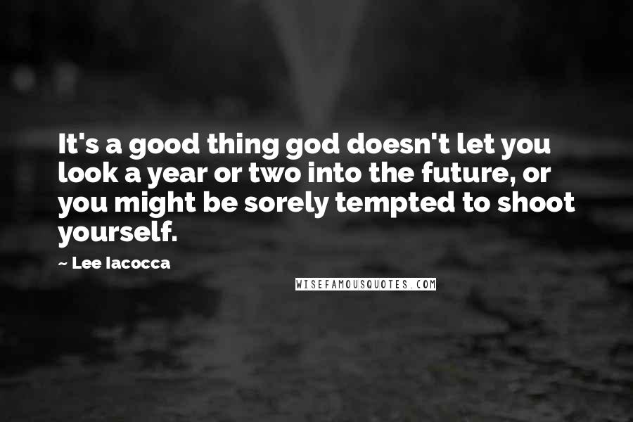Lee Iacocca quotes: It's a good thing god doesn't let you look a year or two into the future, or you might be sorely tempted to shoot yourself.