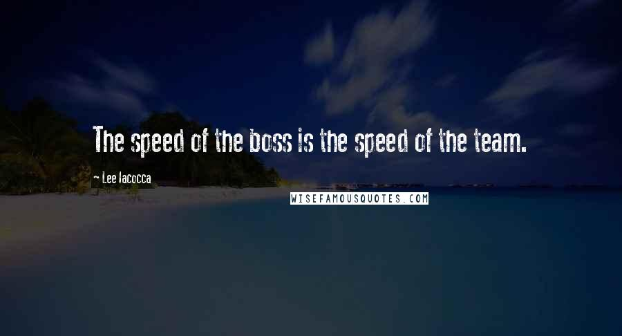 Lee Iacocca quotes: The speed of the boss is the speed of the team.